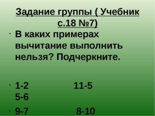 Задание группы ( Учебник с.18 №7) В каких примерах вычитание выполнить нельзя