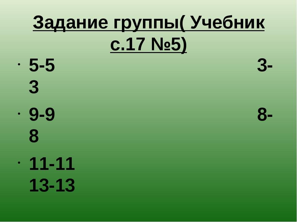 Задание группы( Учебник с.17 №5) 5-5 3-3 9-9 8-8 11-11 13-13