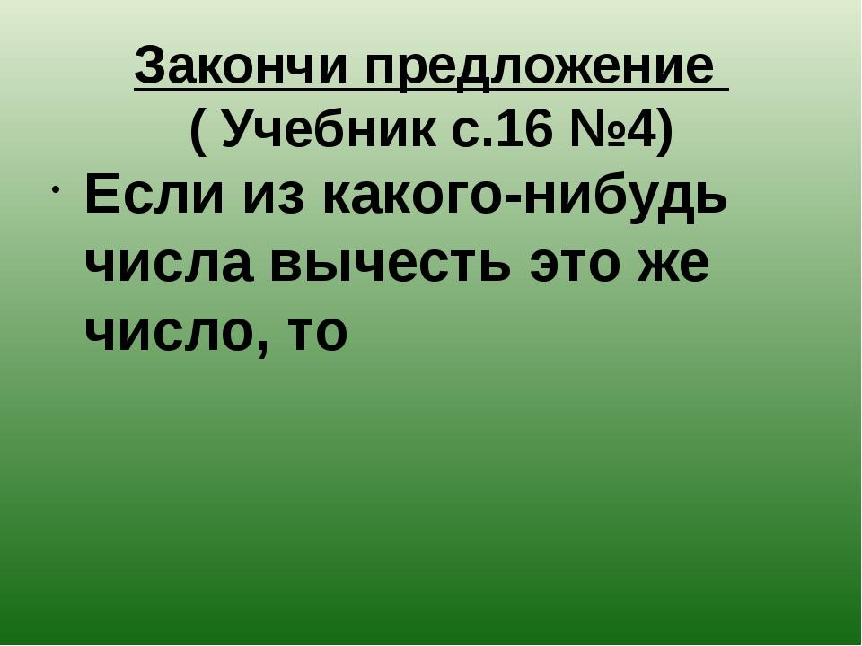 Закончи предложение ( Учебник с.16 №4) Если из какого-нибудь числа вычесть эт...