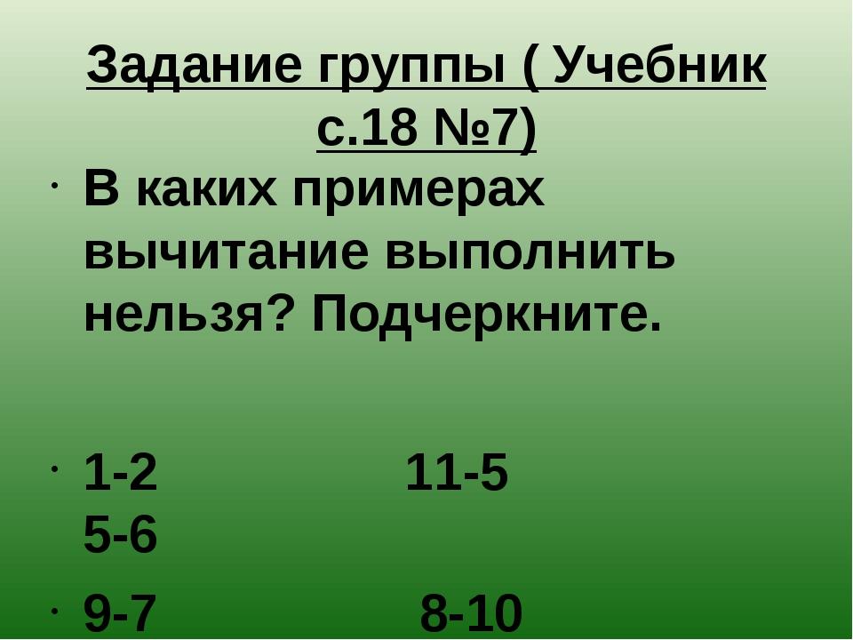Задание группы ( Учебник с.18 №7) В каких примерах вычитание выполнить нельзя...