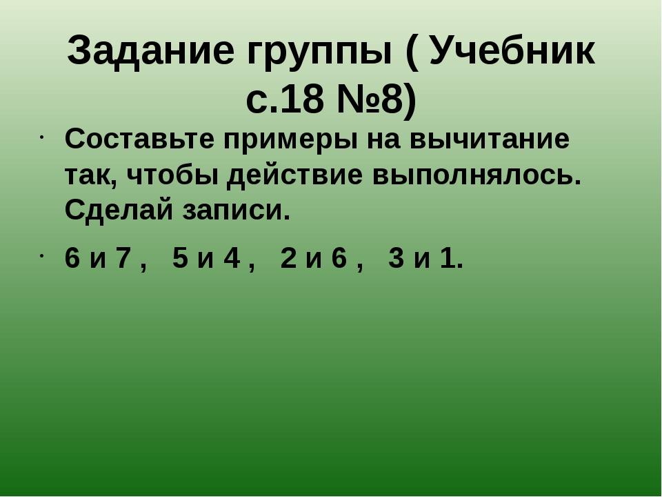 Задание группы ( Учебник с.18 №8) Составьте примеры на вычитание так, чтобы д...