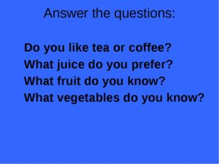 Answer the questions: Do you like tea or coffee? What juice do you prefer? Wh