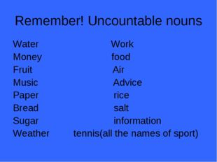 Remember! Uncountable nouns Water Work Money food Fruit Air Music Advice Pape