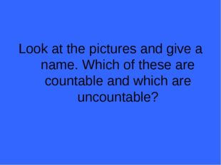 Look at the pictures and give a name. Which of these are countable and which