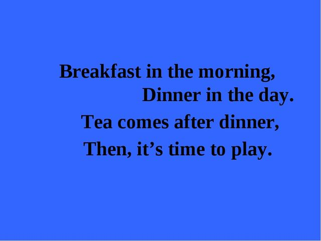 Breakfast in the morning, Dinner in the day. Tea comes after dinner, Then, i...