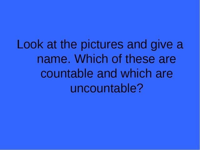 Look at the pictures and give a name. Which of these are countable and which...