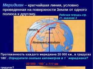 Меридиан – кратчайшая линия, условно проведенная на поверхности Земли от одно