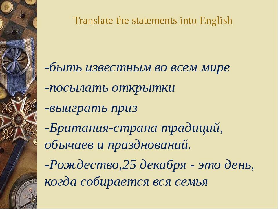 Translate the statements into English -быть известным во всем мире -посылать...