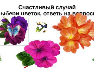 Счастливый случай Выбери цветок, ответь на вопросы Сегодня твой день! Ты полу