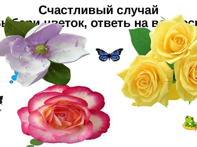 Счастливый случай Выбери цветок, ответь на вопросы Основные различия между жи...