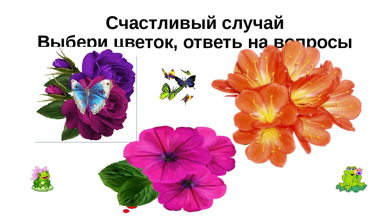 Счастливый случай Выбери цветок, ответь на вопросы Сегодня твой день! Ты полу...
