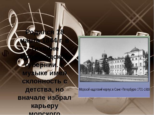 Родился 18 марта 1844 г. в Тихвине Новгородской губернии. К музыке имел скло...