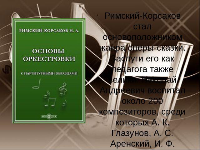Римский-Корсаков стал основоположником жанра оперы-сказки. Заслуги его как п...