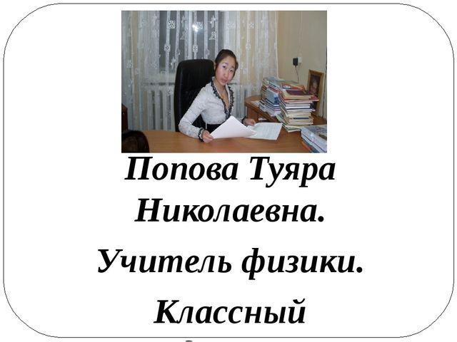 Попова Туяра Николаевна. Учитель физики. Классный руководитель 11-го класса....