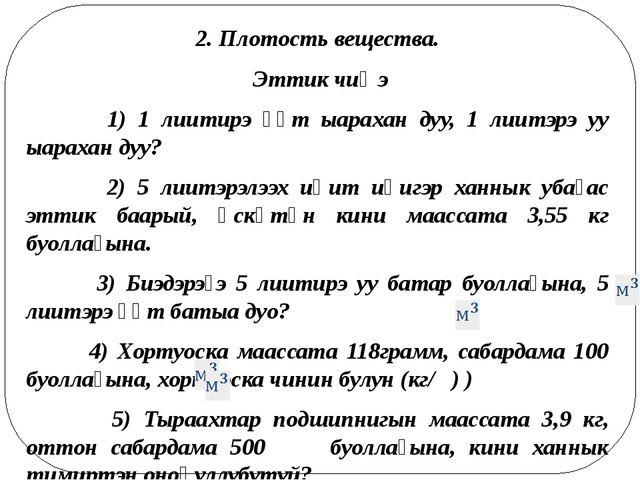 2. Плотость вещества. Эттик чиҥэ 1) 1 лиитирэ үүт ыарахан дуу, 1 лиитэрэ уу ы...