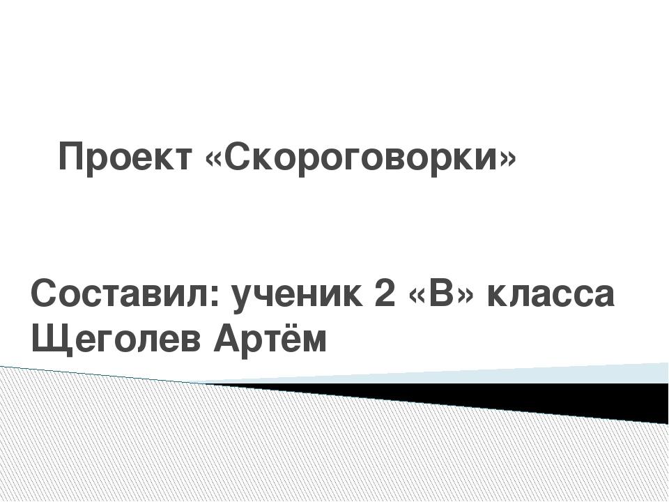 Проект «Скороговорки» Составил: ученик 2 «В» класса Щеголев Артём
