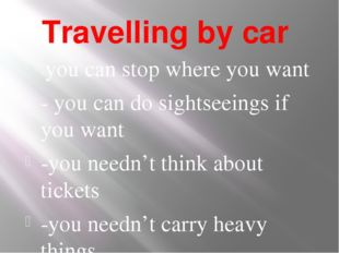 Travelling by car -you can stop where you want - you can do sightseeings if y