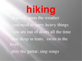 hiking - depends upon the weather - you need to carry heavy things - you are