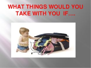 WHAT THINGS WOULD YOU TAKE WITH YOU IF….