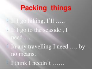 Packing things If I go hiking, I'll ….. If I go to the seaside , I need…. In
