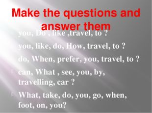 Make the questions and answer them you, Do , like ,travel, to ? you, like, do