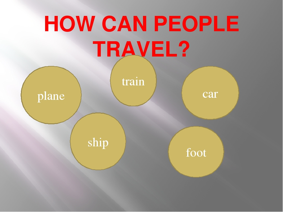 HOW CAN PEOPLE TRAVEL? train plane car ship foot