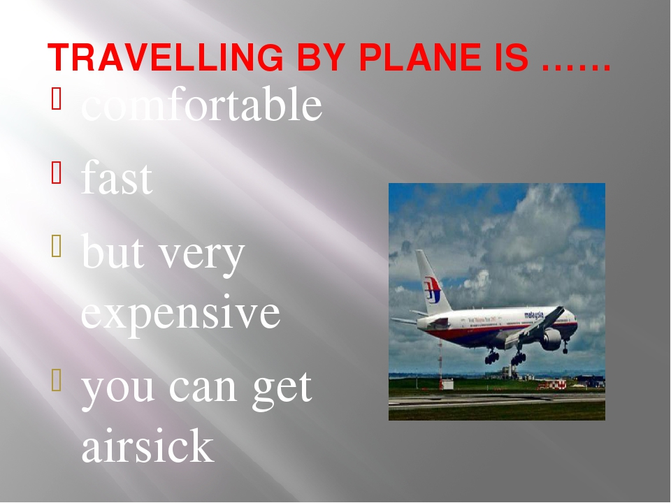 TRAVELLING BY PLANE IS …… comfortable fast but very expensive you can get air...