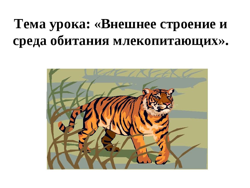 Тема урока: «Внешнее строение и среда обитания млекопитающих».