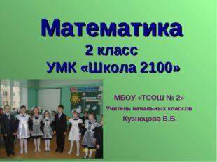 Математика 2 класс УМК «Школа 2100» МБОУ «ТСОШ № 2» Учитель начальных классов