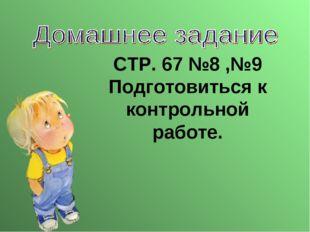 СТР. 67 №8 ,№9 Подготовиться к контрольной работе.
