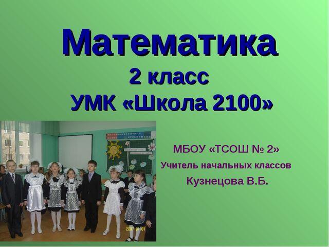 Математика 2 класс УМК «Школа 2100» МБОУ «ТСОШ № 2» Учитель начальных классов...