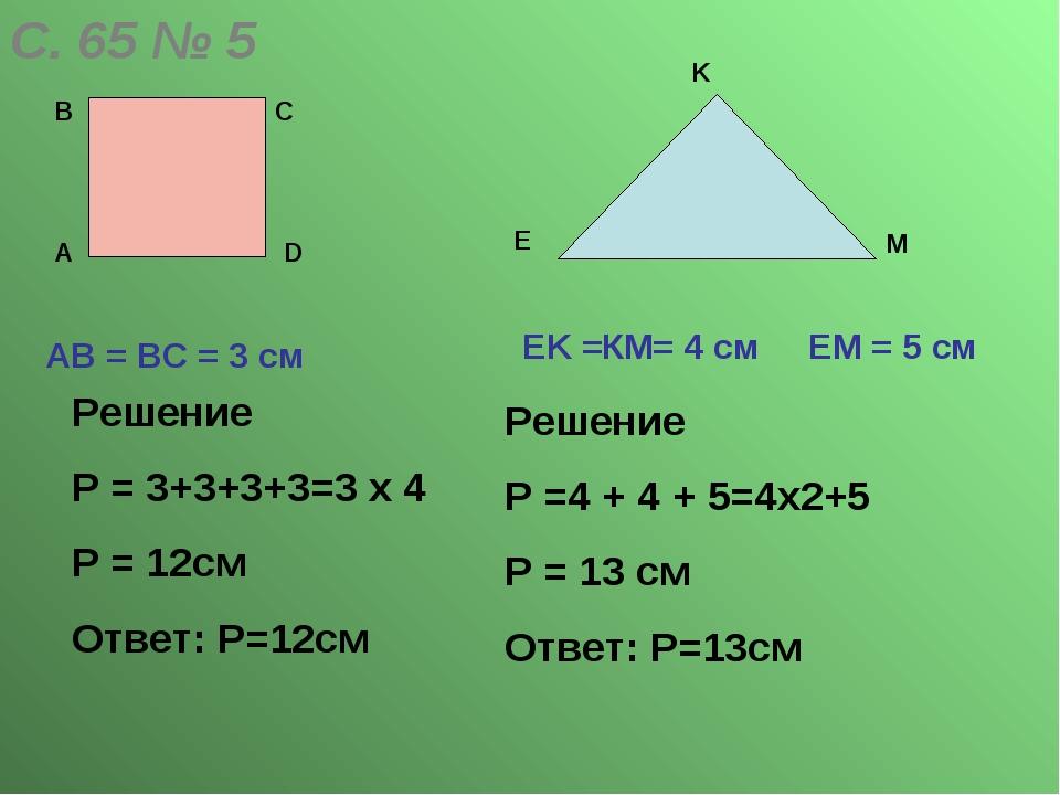 С. 65 № 5 А В С D АВ = ВС = 3 cм E K M ЕK =КМ= 4 cм ЕМ = 5 см Решение Р = 3+3...