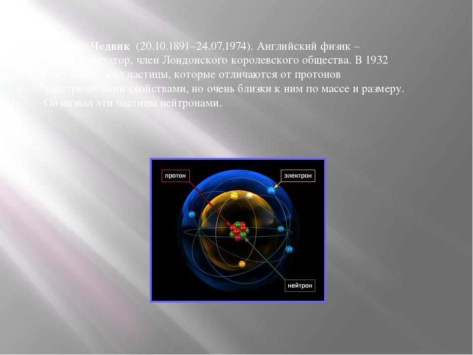 Джеймс Чедвик (20.10.1891–24.07.1974). Английский физик – экспериментатор, чл...