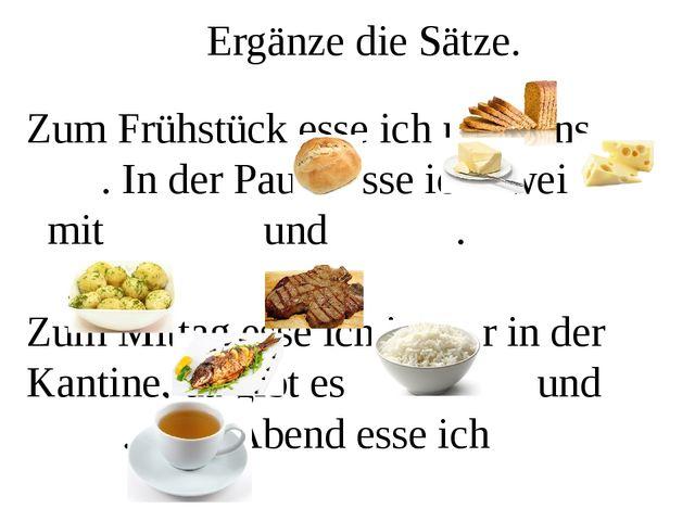 Ergänze die Sätze. Zum Frühstück esse ich meistens . In der Pause esse ich zw...