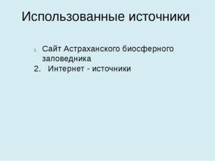 Использованные источники Сайт Астраханского биосферного заповедника 2. Интерн
