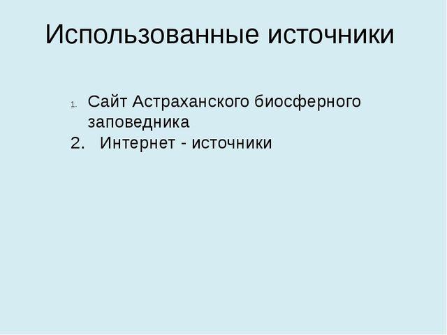 Использованные источники Сайт Астраханского биосферного заповедника 2. Интерн...