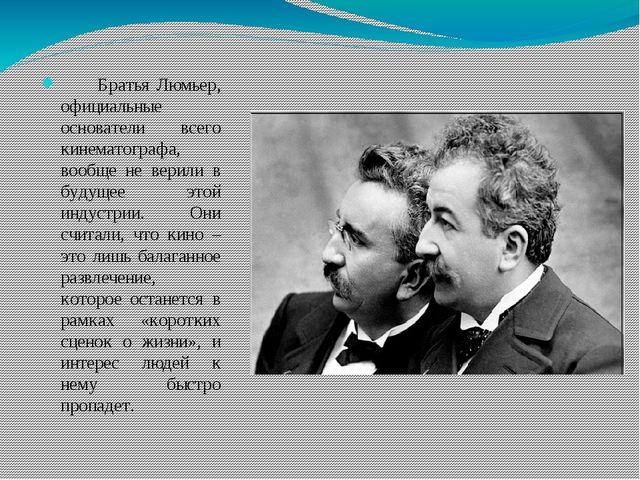 Братья Люмьер, официальные основатели всего кинематографа, вообще не верили...