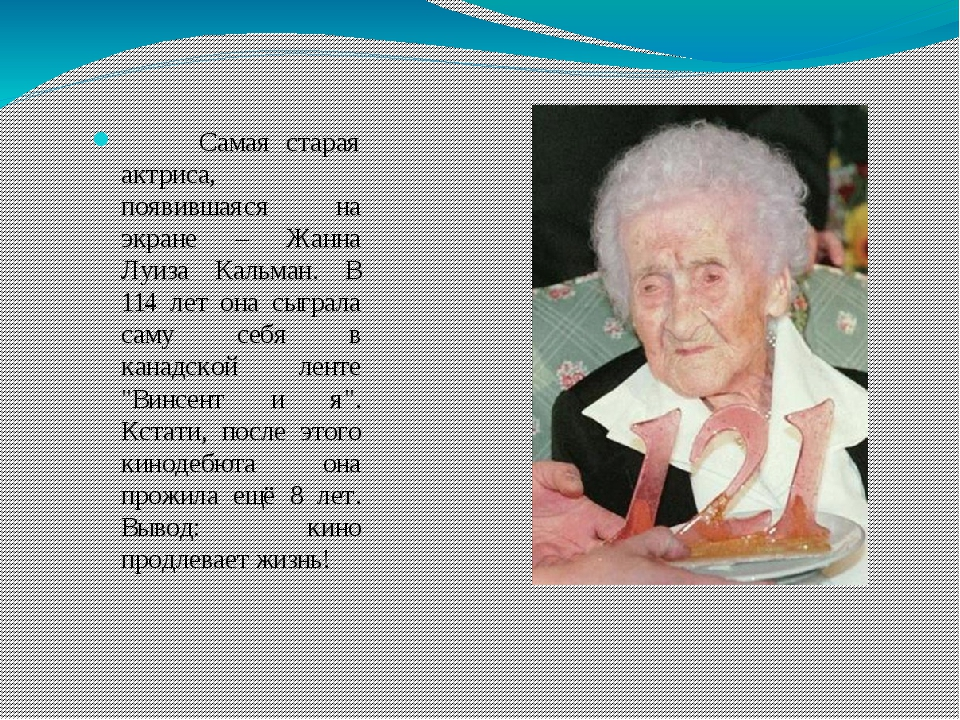 Самая старая актриса, появившаяся на экране – Жанна Луиза Кальман. В 114 лет...