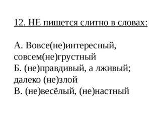 12. НЕ пишется слитно в словах: А. Вовсе(не)интересный, совсем(не)грустный Б.