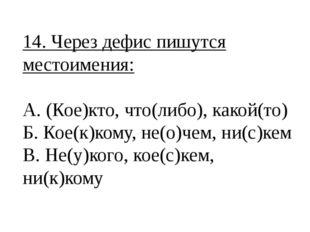 14. Через дефис пишутся местоимения: А. (Кое)кто, что(либо), какой(то) Б. Кое