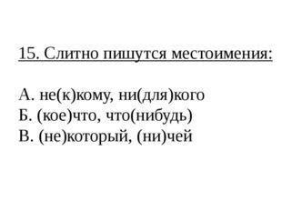 15. Слитно пишутся местоимения: А. не(к)кому, ни(для)кого Б. (кое)что, что(ни