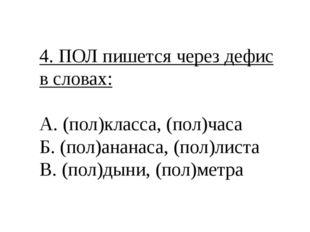 4. ПОЛ пишется через дефис в словах: А. (пол)класса, (пол)часа Б. (пол)ананас
