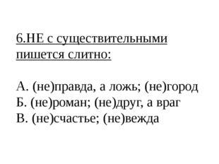 6.НЕ с существительными пишется слитно: А. (не)правда, а ложь; (не)город Б. (