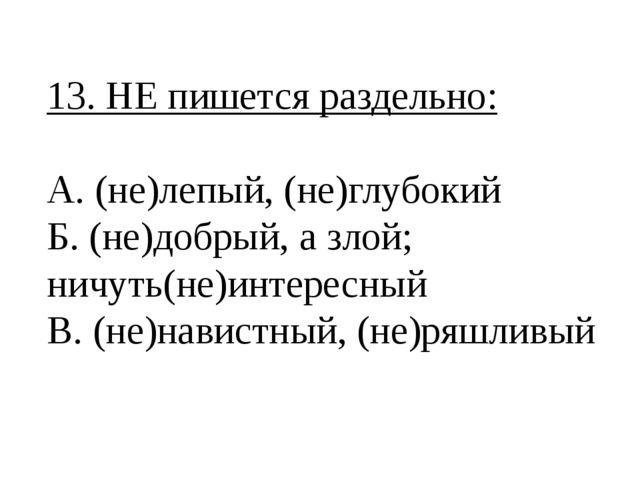 13. НЕ пишется раздельно: А. (не)лепый, (не)глубокий Б. (не)добрый, а злой; н...