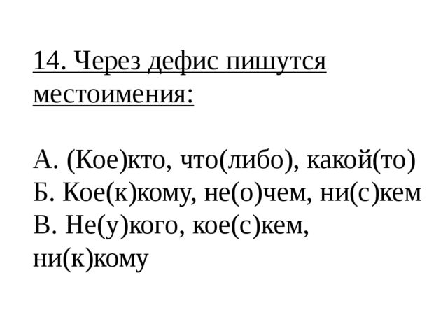 14. Через дефис пишутся местоимения: А. (Кое)кто, что(либо), какой(то) Б. Кое...