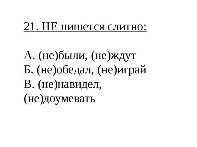 21. НЕ пишется слитно: А. (не)были, (не)ждут Б. (не)обедал, (не)играй В. (не)...