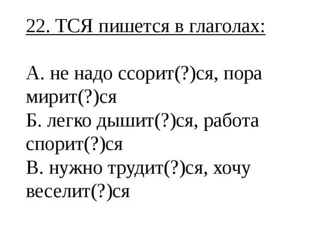 22. ТСЯ пишется в глаголах: А. не надо ссорит(?)ся, пора мирит(?)ся Б. легко...