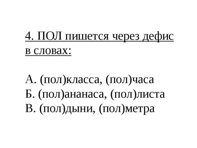 4. ПОЛ пишется через дефис в словах: А. (пол)класса, (пол)часа Б. (пол)ананас...