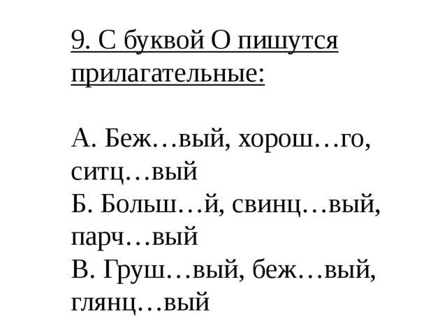 9. С буквой О пишутся прилагательные: А. Беж…вый, хорош…го, ситц…вый Б. Больш...