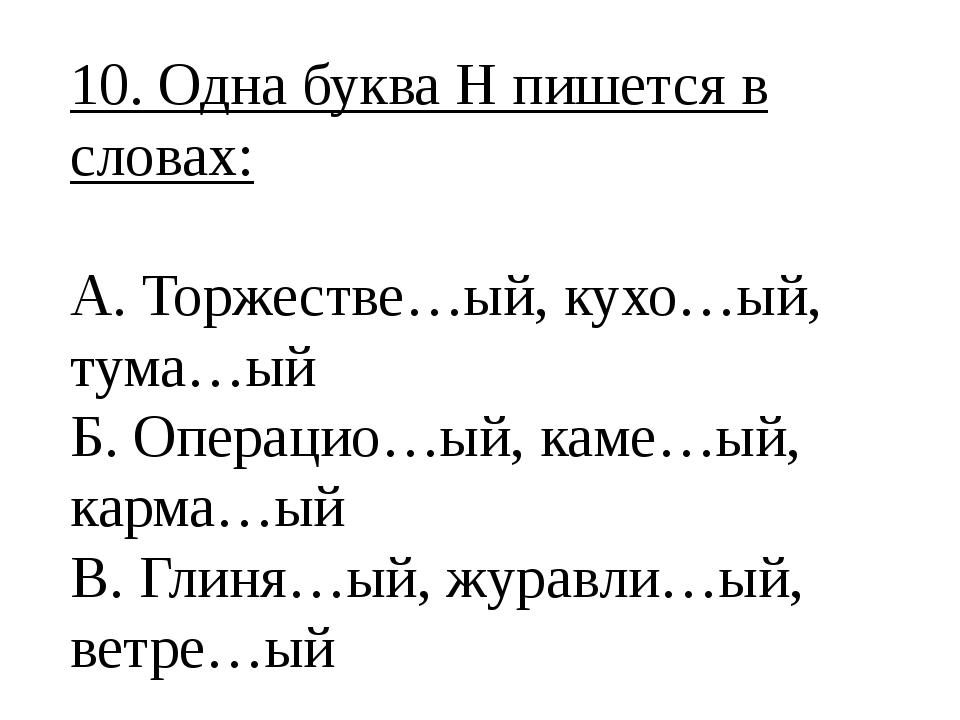 10. Одна буква Н пишется в словах: А. Торжестве…ый, кухо…ый, тума…ый Б. Опера...